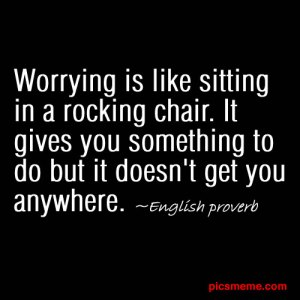 Worrying is like sitting in a rocking chair. It gives you something to do but it doesn't get you anywhere. - English Proverb